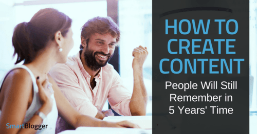 How to Create Content People Will Still Remember in 5 Years' Time • Smart Blogger