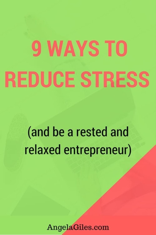 9 Ways To Reduce Stress & Be A Rested And Relaxed Entrepreneur | Angela Giles