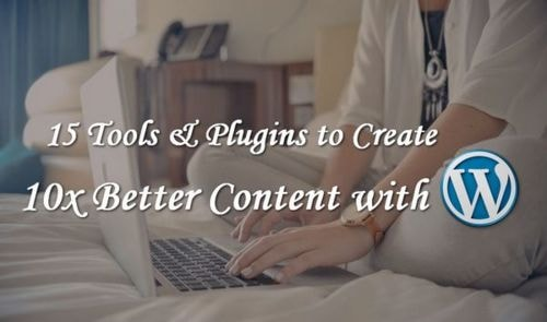 15 Tools & Plugins to Create 10x Better Content with WordPress