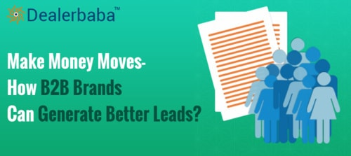 Make Money Moves - How B2B Brands Can Generate Better Leads? via Dealerbaba