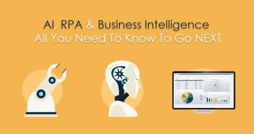 AI, RPA And Business Intelligence – All you need to know to go NEXT