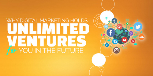 Why Digital Marketing Holds Unlimited Ventures for You in the Future