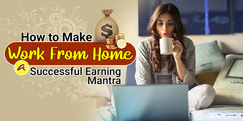 How to Make Work from Home a Successful Earning Mantra via 6ixwebsoft