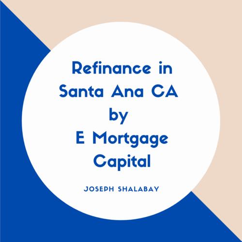 Refinance in Santa Ana CA by E Mortgage Capital via Joseph Shalaby