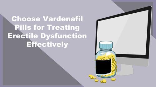 Choose Vardenafil Pills for Treating Erectile Dysfunction Effectively