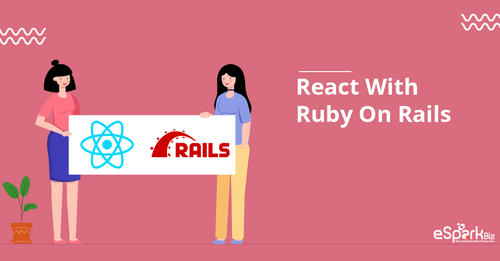 Exploring The Reasons To Use Ruby On Rails With React - eSparkBiz