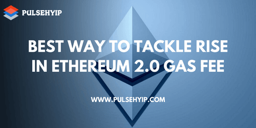 Best Way toTackle Rise in Ethereum 2.0 Gas Fees | Pulsehyip