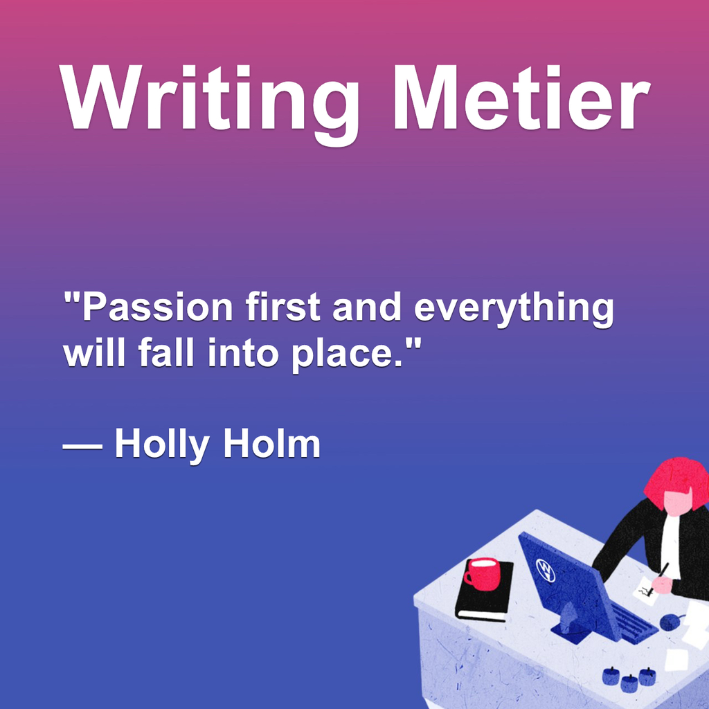 Passion first and everything will fall into place.— Holly H... via Writing Metier