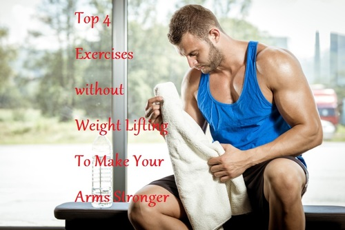 Top 4 Exercises without Weight Lifting To Make Your Arms Stronger - LearningJoan