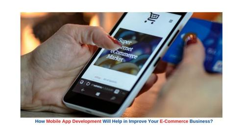 How Mobile App Development Will Help To Improve Your E-Commerce Business
