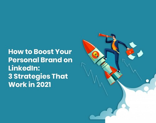 How to Boost Your Personal Brand on LinkedIn: 3 Strategies That Work in 2021