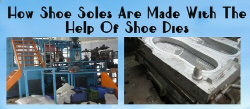How Shoe Soles Are Made With The Help Of Shoe Dies