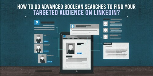 How to Do Advanced Boolean Searches to Find Your Targeted Audience on LinkedIn?
