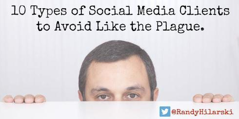 Avoid these 10 types of Social Media Clients at All Costs.                                                                          ... via Randy Hilarski