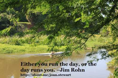 Either you run the day, or the day runs you. - Jim Rohn                                                                          #qu... via Joan Stewart